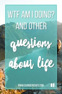 WTF Am I Doing? And other questions about life! www.saunderssays.com #adulting